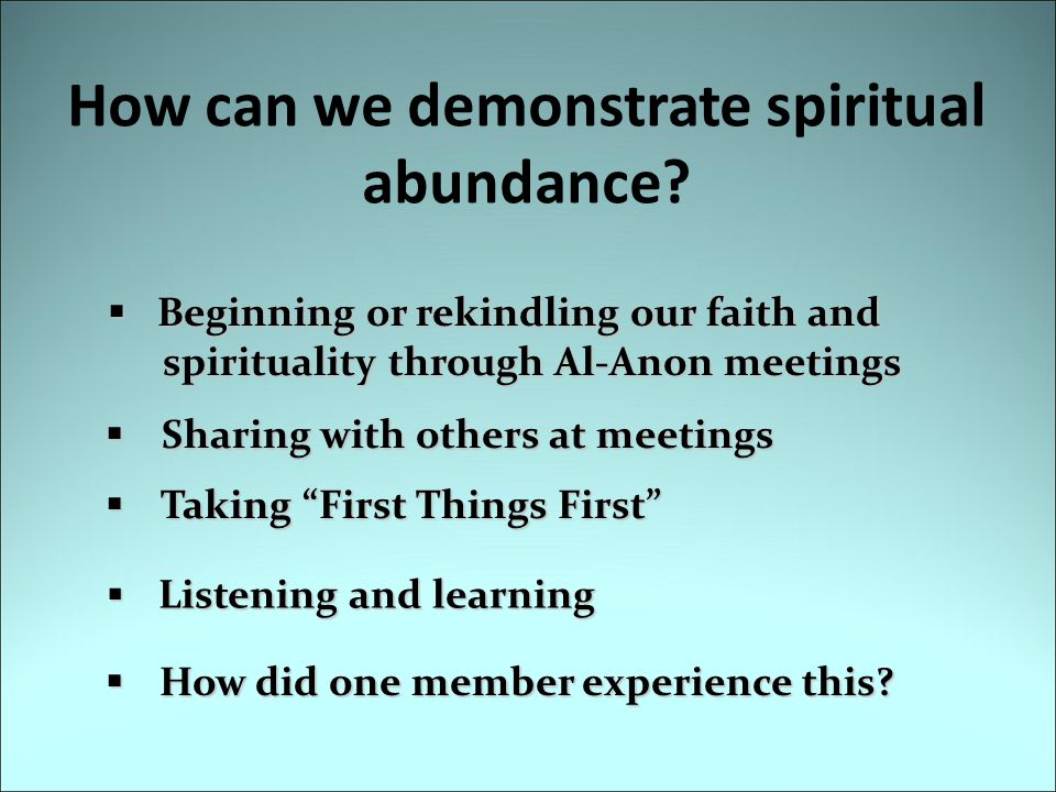 How can we demonstrate spiritual abundance?  Listening and learning  How did one member experience this?  Beginning or rekindling our faith and spi