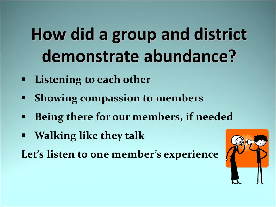 How did a group and district demonstrate abundance?  Listening to each other  Showing compassion to members  Being there for our members, if needed