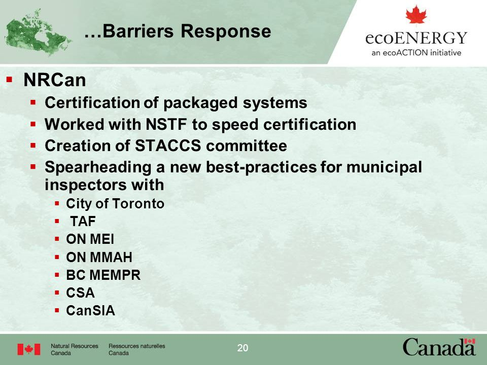 20 …Barriers Response  NRCan  Certification of packaged systems  Worked with NSTF to speed certification  Creation of STACCS committee  Spearheading a new best-practices for municipal inspectors with  City of Toronto  TAF  ON MEI  ON MMAH  BC MEMPR  CSA  CanSIA