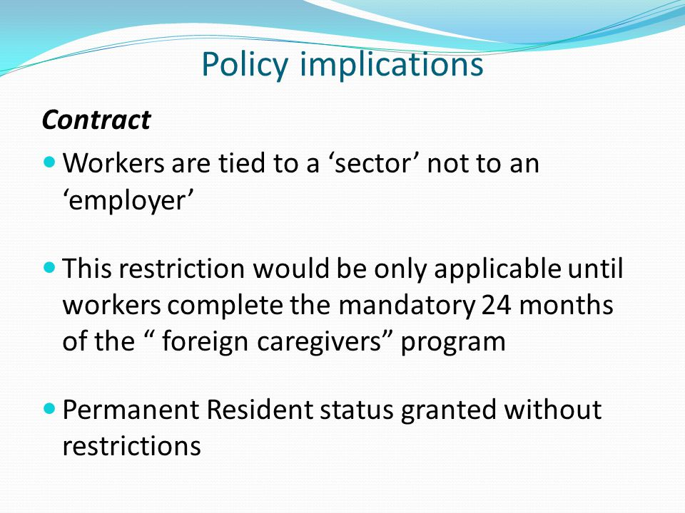 Policy implications Contract Workers are tied to a 'sector' not to an 'employer' This restriction would be only applicable until workers complete the mandatory 24 months of the foreign caregivers program Permanent Resident status granted without restrictions