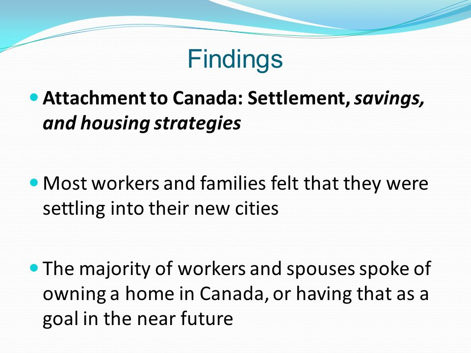 Findings Attachment to Canada: Settlement, savings, and housing strategies Most workers and families felt that they were settling into their new cities The majority of workers and spouses spoke of owning a home in Canada, or having that as a goal in the near future
