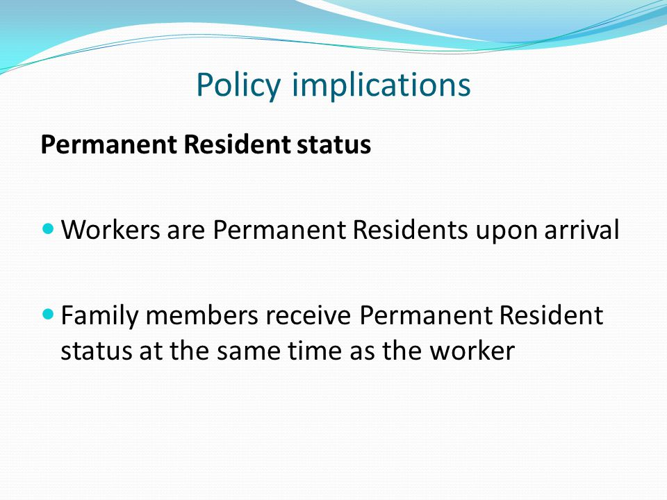 Policy implications Permanent Resident status Workers are Permanent Residents upon arrival Family members receive Permanent Resident status at the same time as the worker
