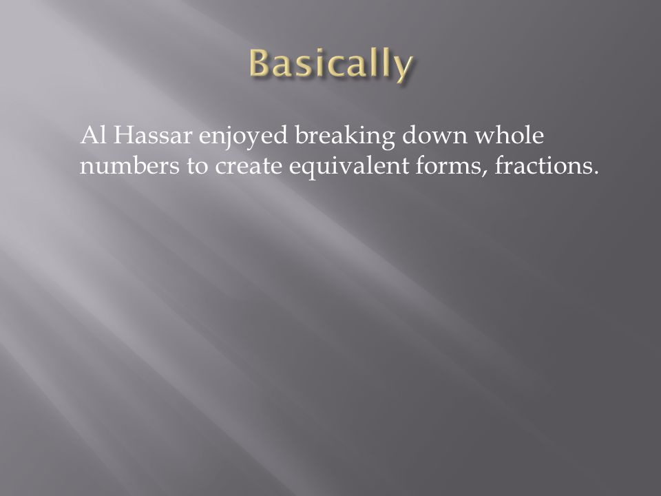 Al Hassar enjoyed breaking down whole numbers to create equivalent forms, fractions.