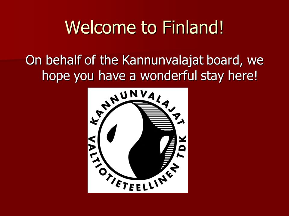 Welcome to Finland! On behalf of the Kannunvalajat board, we hope you have a wonderful stay here!