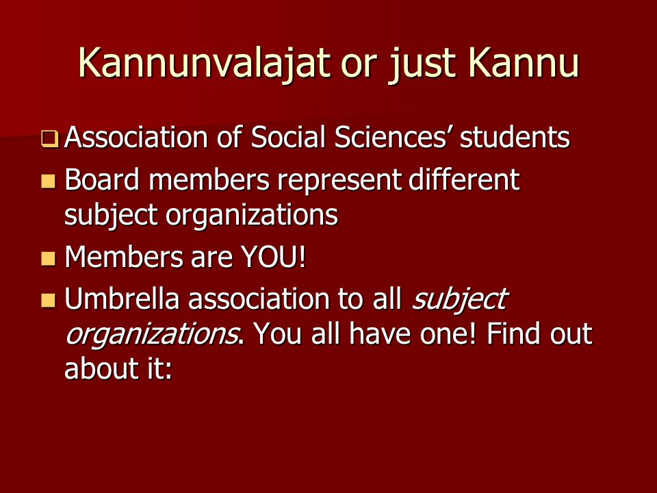 Kannunvalajat or just Kannu  Association of Social Sciences' students Board members represent different subject organizations Board members represent different subject organizations Members are YOU.