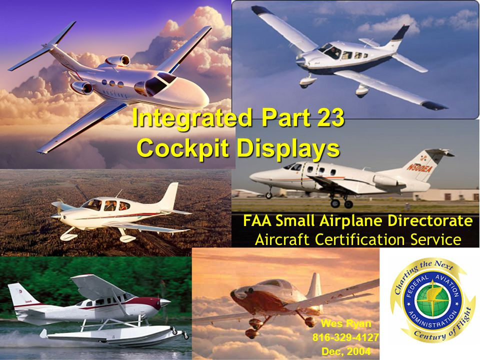 Integrated Part 23 Cockpit Displays Wes Ryan Dec, 2004 FAA Small Airplane Directorate Aircraft Certification Service