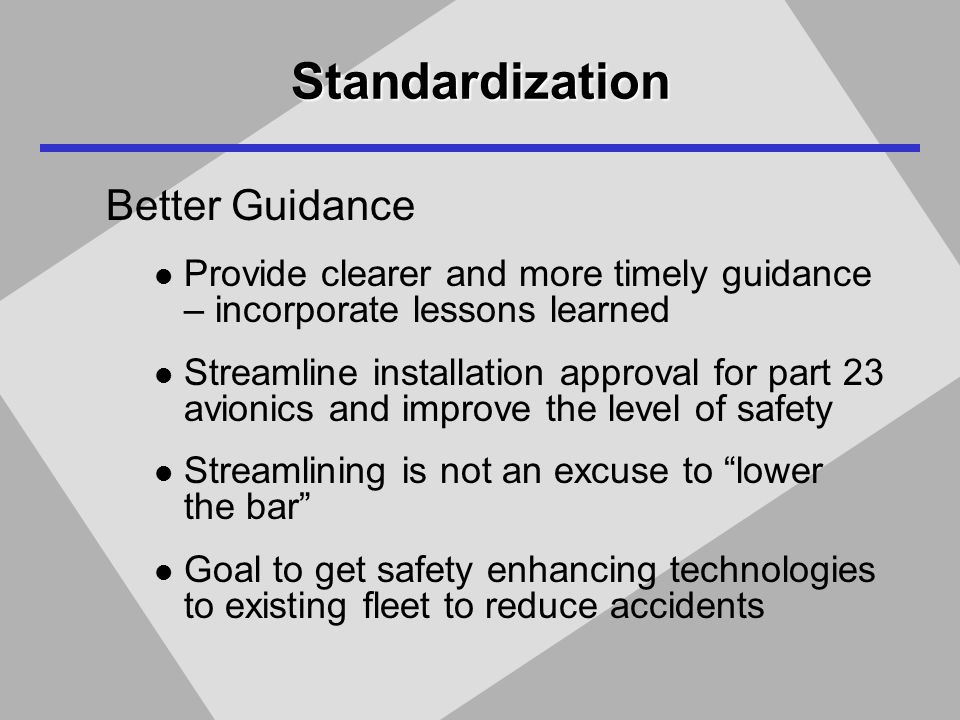 Standardization Better Guidance Provide clearer and more timely guidance – incorporate lessons learned Streamline installation approval for part 23 avionics and improve the level of safety Streamlining is not an excuse to lower the bar Goal to get safety enhancing technologies to existing fleet to reduce accidents
