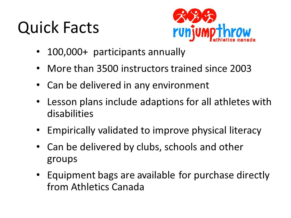 Quick Facts 100,000+ participants annually More than 3500 instructors trained since 2003 Can be delivered in any environment Lesson plans include adaptions for all athletes with disabilities Empirically validated to improve physical literacy Can be delivered by clubs, schools and other groups Equipment bags are available for purchase directly from Athletics Canada