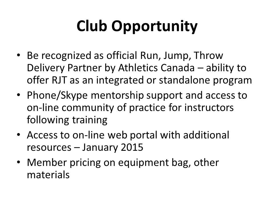 Club Opportunity Be recognized as official Run, Jump, Throw Delivery Partner by Athletics Canada – ability to offer RJT as an integrated or standalone program Phone/Skype mentorship support and access to on-line community of practice for instructors following training Access to on-line web portal with additional resources – January 2015 Member pricing on equipment bag, other materials