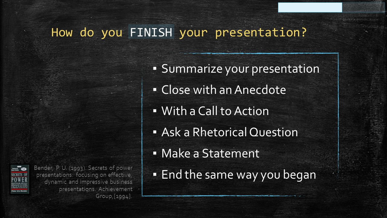 ▪ Summarize your presentation ▪ Close with an Anecdote ▪ With a Call to Action ▪ Ask a Rhetorical Question ▪ Make a Statement ▪ End the same way you b