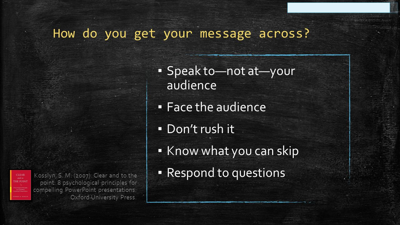 ▪ Speak to—not at—your audience ▪ Face the audience ▪ Don't rush it ▪ Know what you can skip ▪ Respond to questions Kosslyn, S. M. (2007). Clear and t