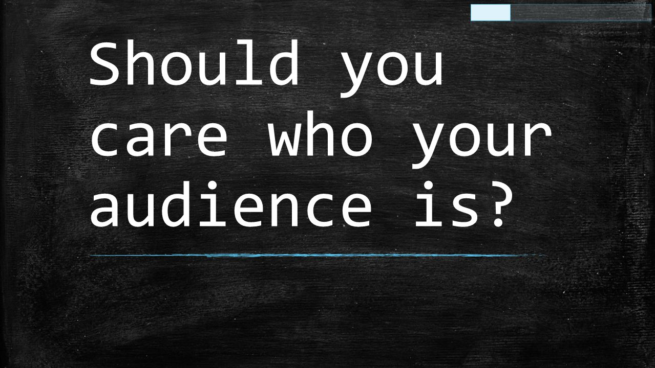 Should you care who your audience is?