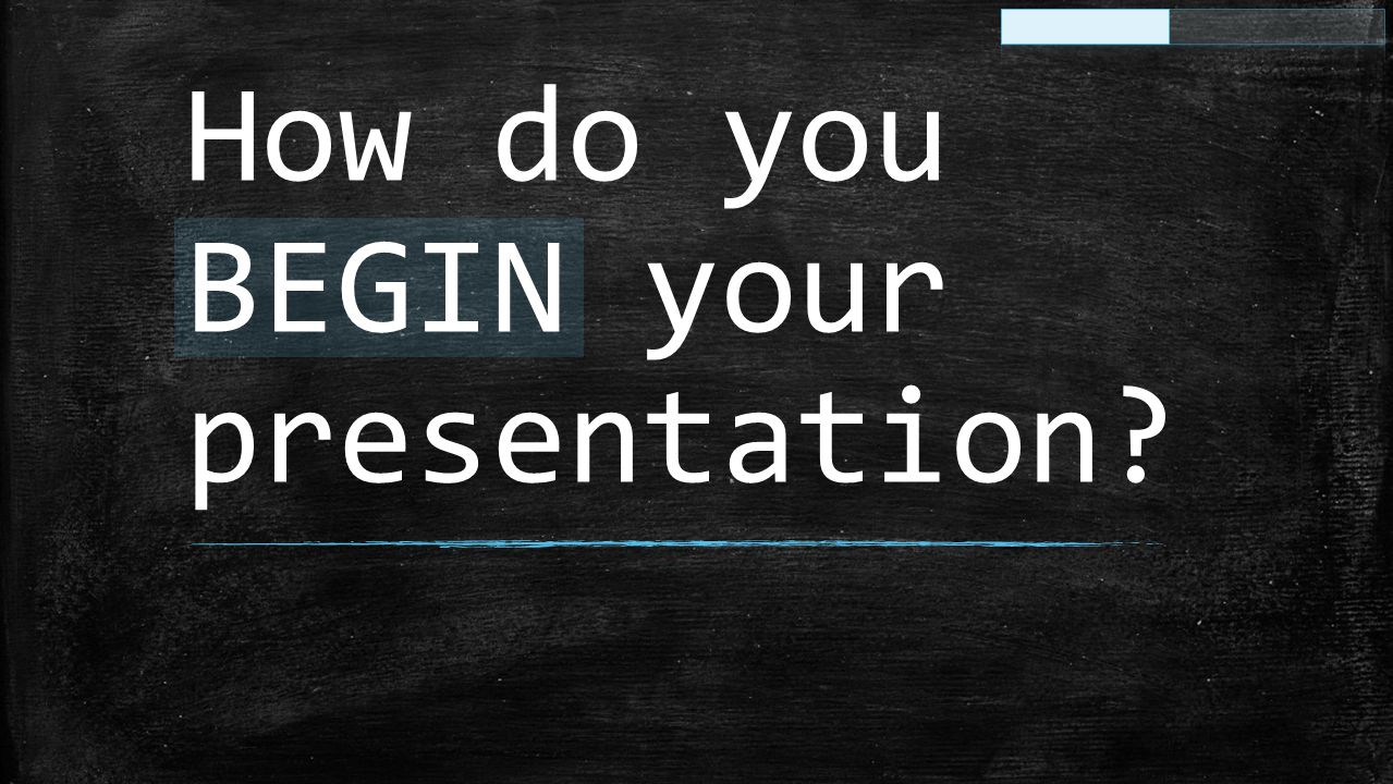 How do you BEGIN your presentation?