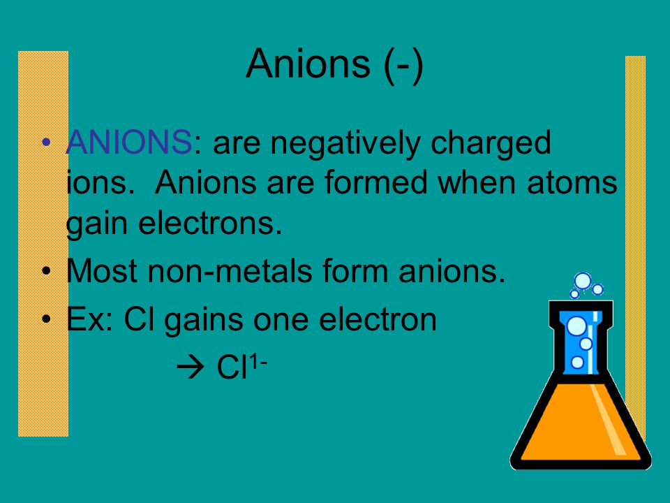 Anions (-) ANIONS: are negatively charged ions. Anions are formed when atoms gain electrons. Most non-metals form anions. Ex: Cl gains one electron 