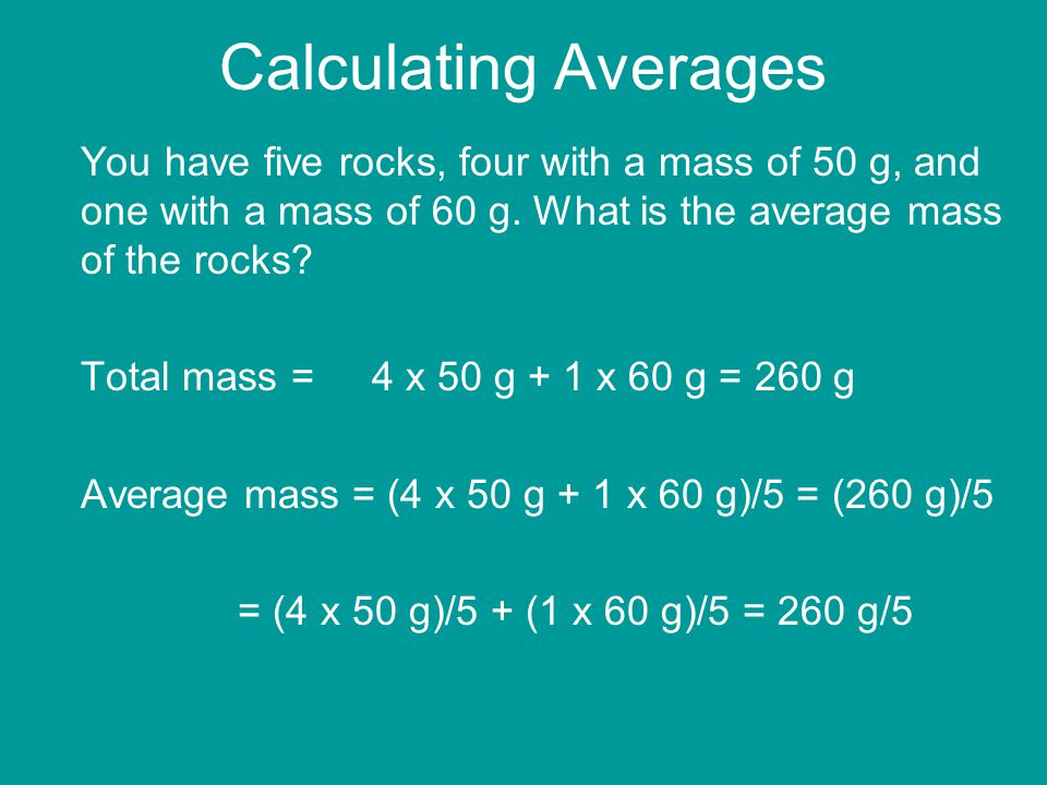 Calculating Averages You have five rocks, four with a mass of 50 g, and one with a mass of 60 g. What is the average mass of the rocks? Total mass = 4