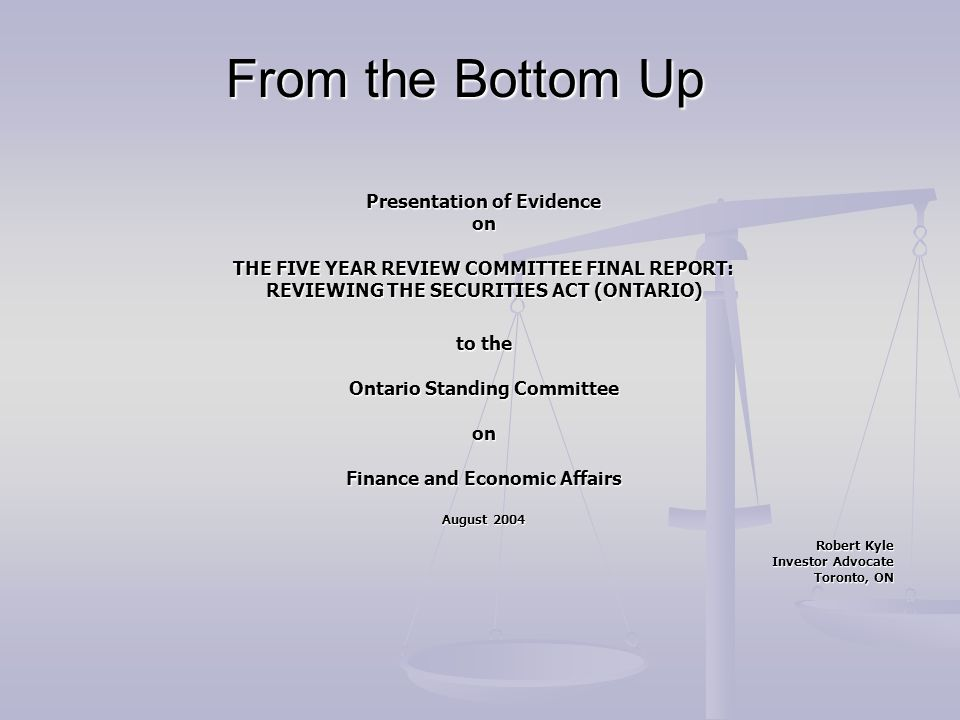 From the Bottom Up Presentation of Evidence on THE FIVE YEAR REVIEW COMMITTEE FINAL REPORT: REVIEWING THE SECURITIES ACT (ONTARIO) REVIEWING THE SECUR
