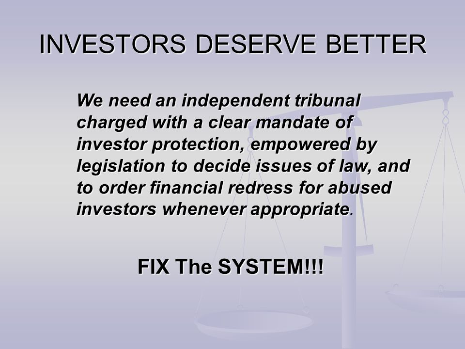 We need an independent tribunal charged with a clear mandate of investor protection, empowered by legislation to decide issues of law, and to order fi