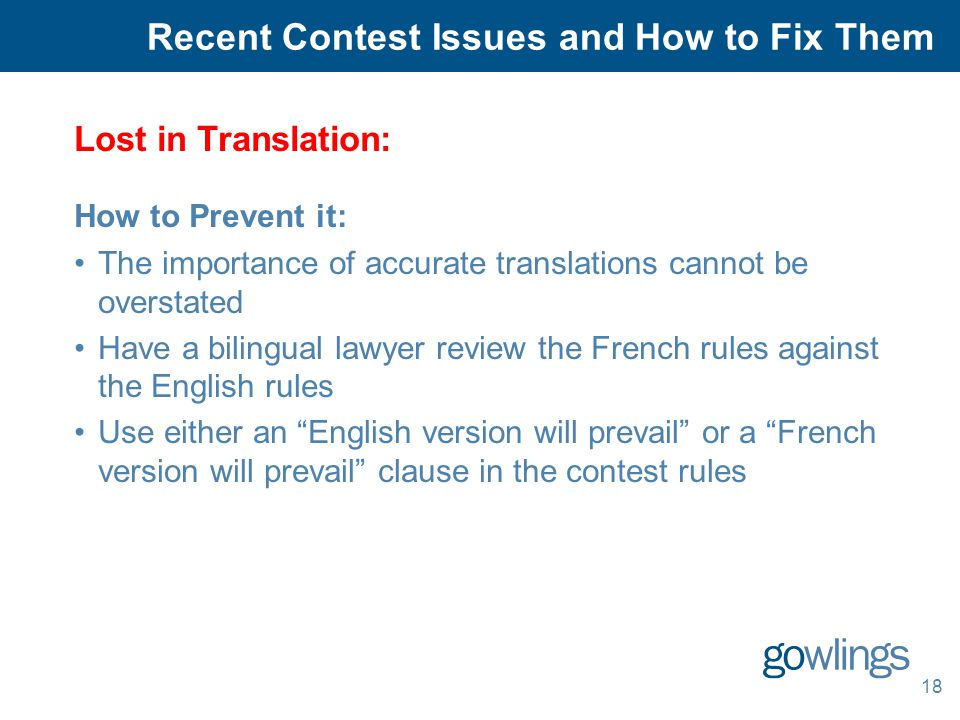18 Lost in Translation: How to Prevent it: The importance of accurate translations cannot be overstated Have a bilingual lawyer review the French rules against the English rules Use either an English version will prevail or a French version will prevail clause in the contest rules Recent Contest Issues and How to Fix Them