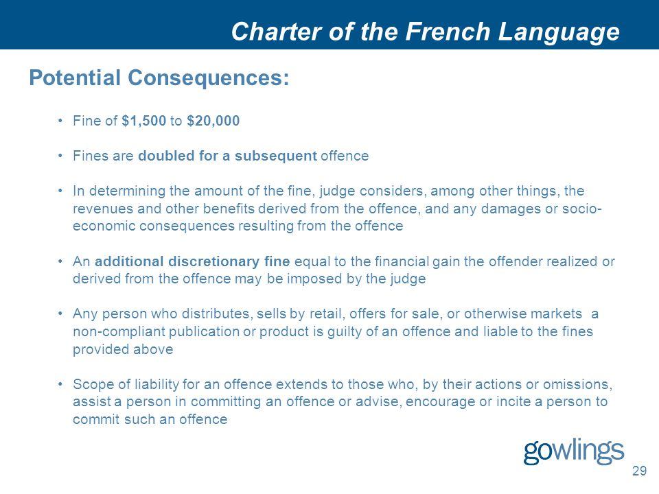 Charter of the French Language Potential Consequences: Fine of $1,500 to $20,000 Fines are doubled for a subsequent offence In determining the amount of the fine, judge considers, among other things, the revenues and other benefits derived from the offence, and any damages or socio- economic consequences resulting from the offence An additional discretionary fine equal to the financial gain the offender realized or derived from the offence may be imposed by the judge Any person who distributes, sells by retail, offers for sale, or otherwise markets a non-compliant publication or product is guilty of an offence and liable to the fines provided above Scope of liability for an offence extends to those who, by their actions or omissions, assist a person in committing an offence or advise, encourage or incite a person to commit such an offence 29