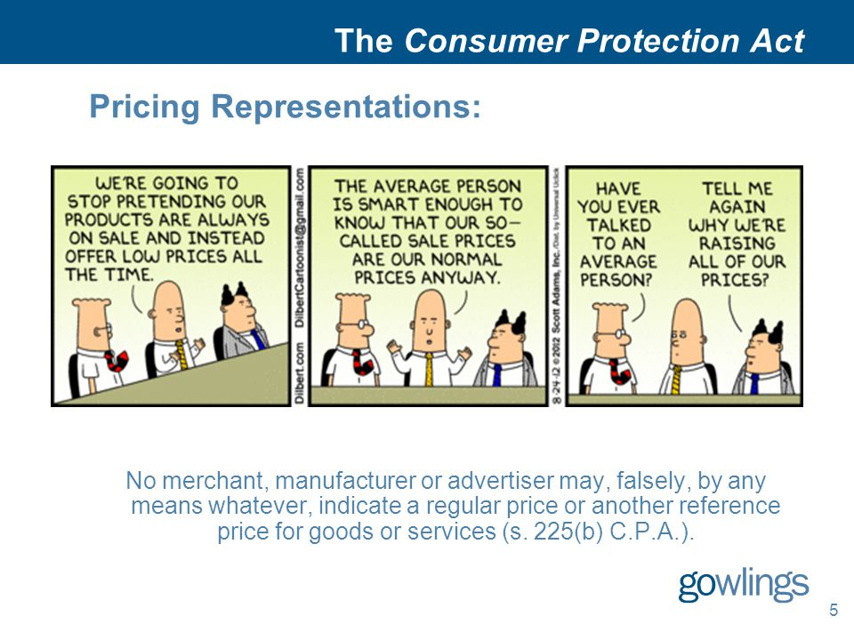 5 The Consumer Protection Act Pricing Representations: No merchant, manufacturer or advertiser may, falsely, by any means whatever, indicate a regular price or another reference price for goods or services (s.