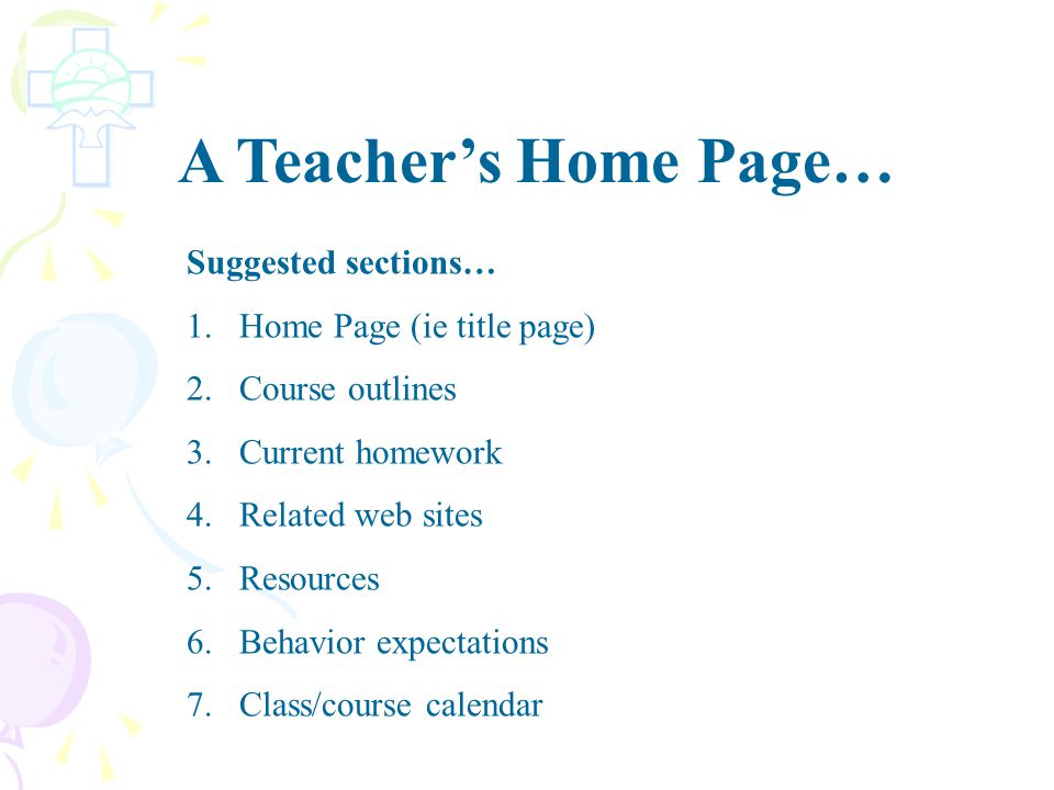 A Teacher's Home Page… Suggested sections… 1.Home Page (ie title page) 2.Course outlines 3.Current homework 4.Related web sites 5.Resources 6.Behavior expectations 7.Class/course calendar