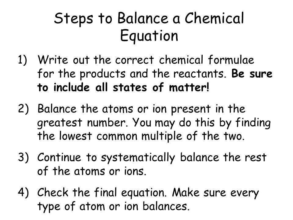 Steps to Balance a Chemical Equation 1)Write out the correct chemical formulae for the products and the reactants. Be sure to include all states of ma