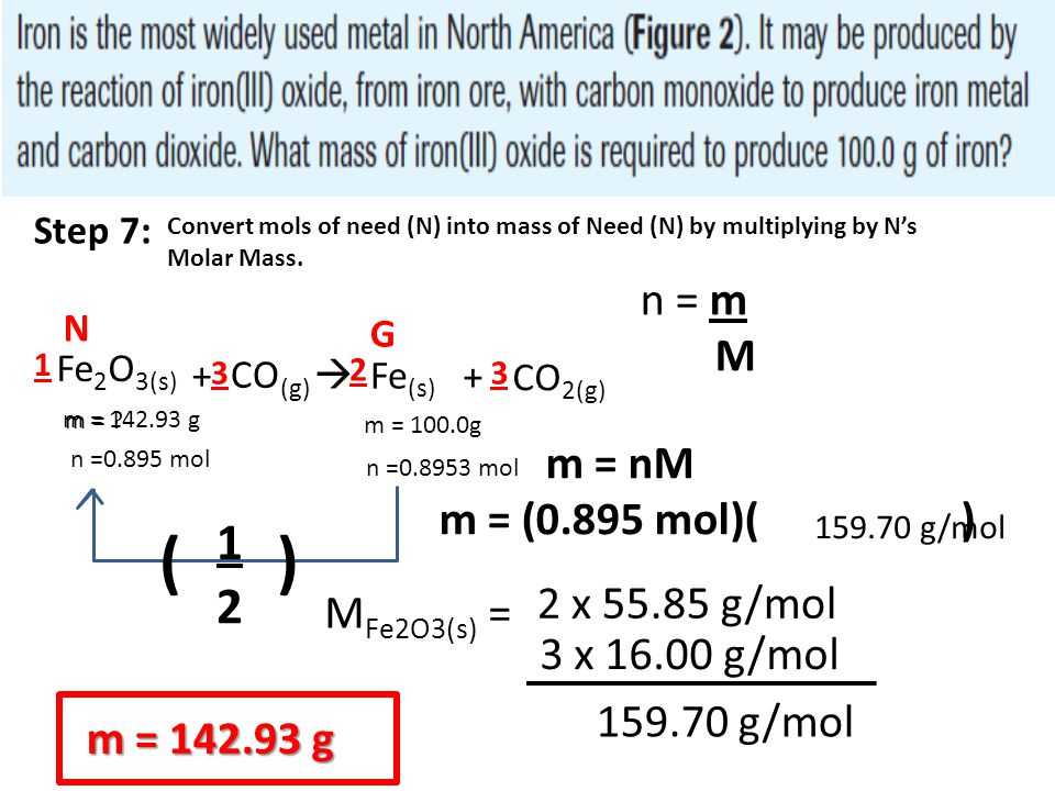 Fe 2 O 3(s) + CO (g)  Fe (s) + CO 2(g) m = ? 2 33 1 m = 100.0g n =0.8953 mol N G Step 7: Convert mols of need (N) into mass of Need (N) by multiplyin