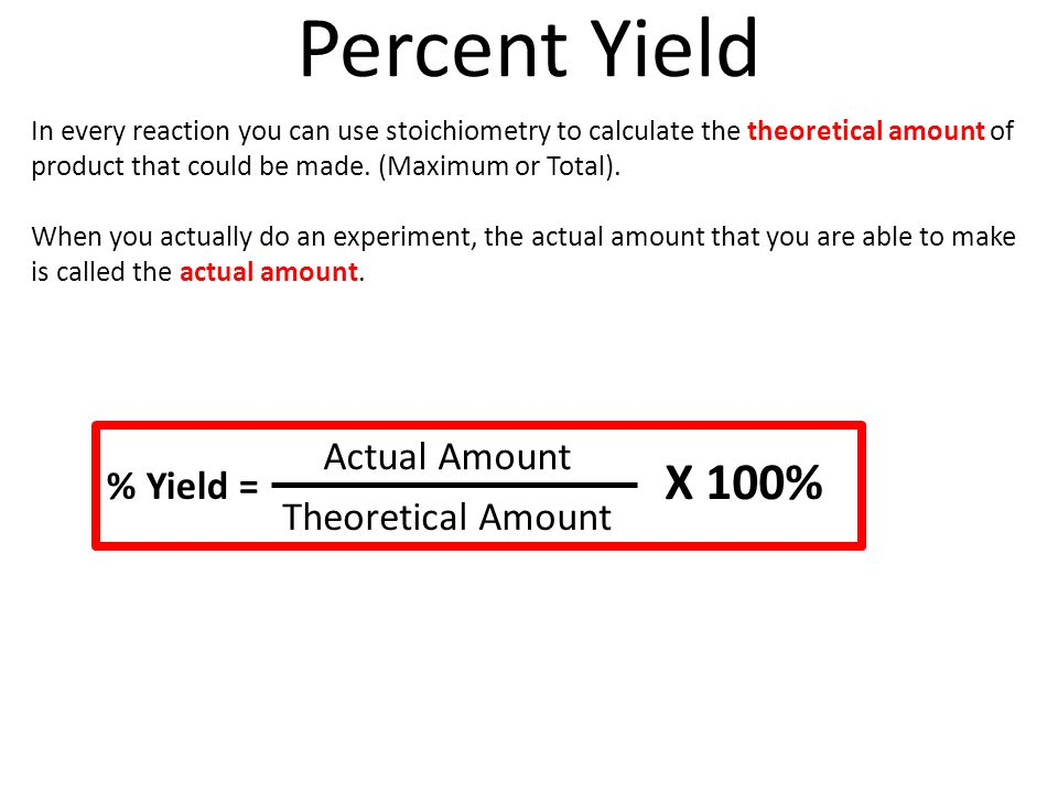 Percent Yield In every reaction you can use stoichiometry to calculate the theoretical amount of product that could be made. (Maximum or Total). When