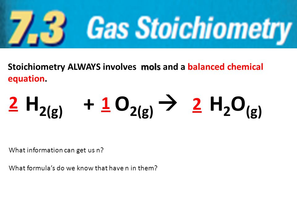 mols Stoichiometry ALWAYS involves mols and a balanced chemical equation. H 2(g) + O 2(g)  H 2 O (g) 2 2 1 What information can get us n? What formul