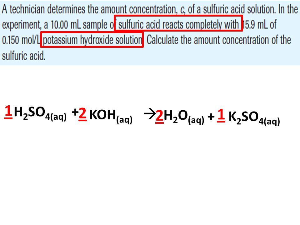 H 2 SO 4(aq) + KOH (aq)  H 2 O (aq) + K 2 SO 4(aq) 2 2 1 1