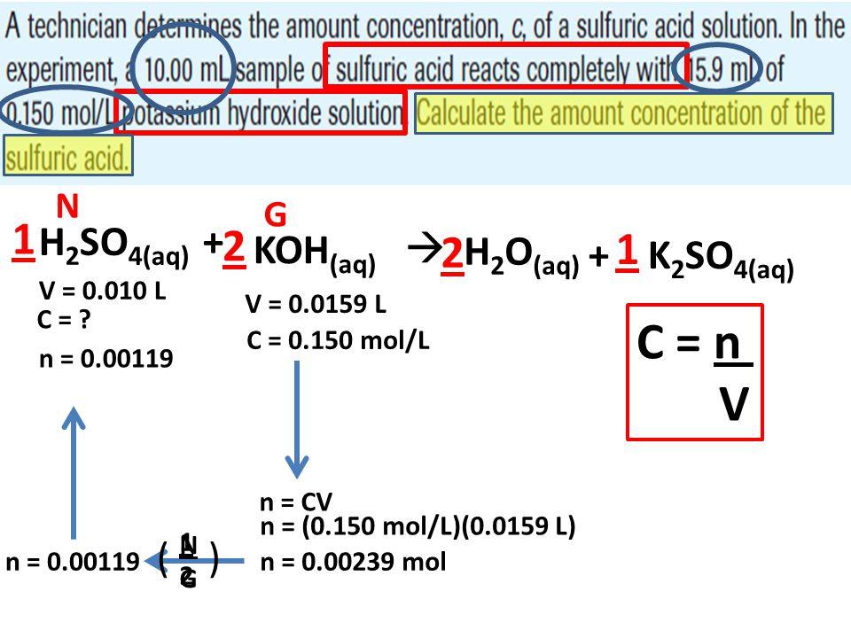 H 2 SO 4(aq) + KOH (aq)  H 2 O (aq) + K 2 SO 4(aq) 2 2 1 1 V = 0.010 L V = 0.0159 L C = 0.150 mol/L C = n V n = CV N G n = (0.150 mol/L)(0.0159 L) n