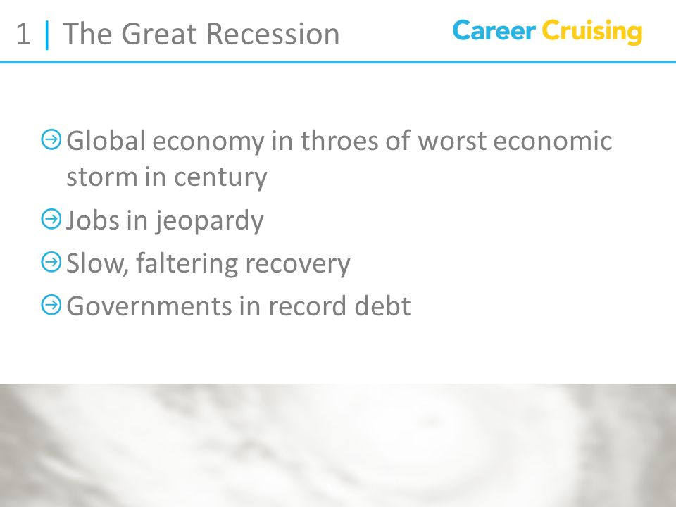 1 | The Great Recession Global economy in throes of worst economic storm in century Jobs in jeopardy Slow, faltering recovery Governments in record debt