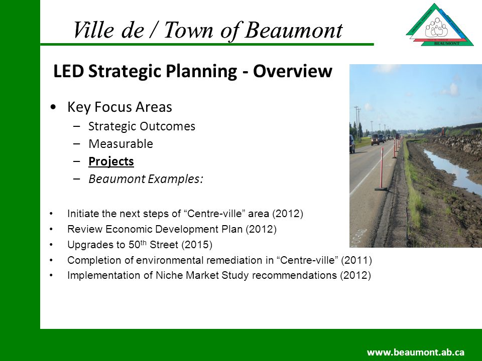 Ville de / Town of Beaumont www.beaumont.ab.ca Ville de / Town of Beaumont www.beaumont.ab.ca Key Focus Areas –Strategic Outcomes –Measurable –Projects –Beaumont Examples: Initiate the next steps of Centre-ville area (2012) Review Economic Development Plan (2012) Upgrades to 50 th Street (2015) Completion of environmental remediation in Centre-ville (2011) Implementation of Niche Market Study recommendations (2012) LED Strategic Planning - Overview