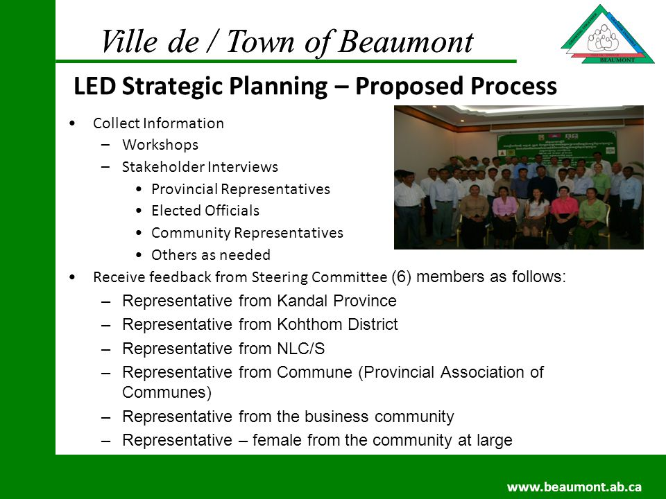 Ville de / Town of Beaumont www.beaumont.ab.ca Ville de / Town of Beaumont www.beaumont.ab.ca Key Focus Areas: Priority Areas of Importance –Strategic Outcomes: Important Outcomes Introduction paragraph –Measurable: Specific / Quantifiable / Realistic –Beaumont Examples: % achievement of economic development targets set Total $ of non-residential building permits % increase in real non-residential assessments % of residential / non residential assessment # of jobs created in new businesses New non residential tax collected # of business leads New non residential project value per sq.