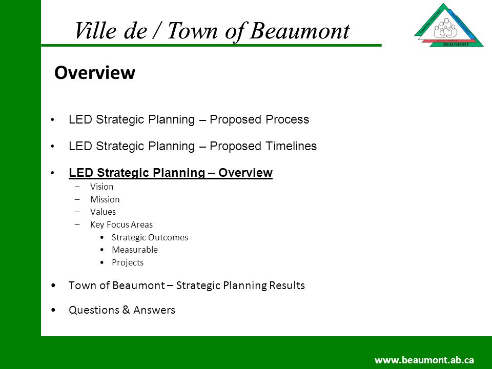 Ville de / Town of Beaumont www.beaumont.ab.ca Ville de / Town of Beaumont www.beaumont.ab.ca LED Strategic Planning – Proposed Process LED Strategic Planning – Proposed Timelines LED Strategic Planning – Overview –Vision –Mission –Values –Key Focus Areas Strategic Outcomes Measurable Projects Town of Beaumont – Strategic Planning Results Questions & Answers Overview