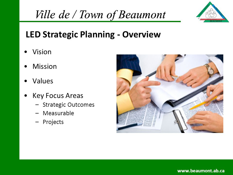Ville de / Town of Beaumont www.beaumont.ab.ca Ville de / Town of Beaumont www.beaumont.ab.ca Vision Mission Values Key Focus Areas –Strategic Outcomes –Measurable –Projects LED Strategic Planning - Overview