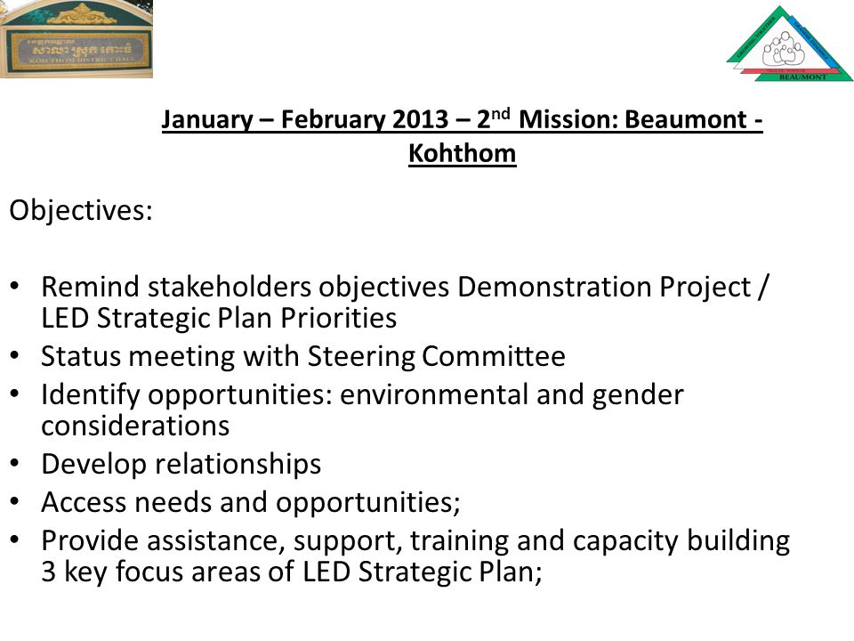 January – February 2013 – 2 nd Mission: Beaumont - Kohthom Objectives: Remind stakeholders objectives Demonstration Project / LED Strategic Plan Priorities Status meeting with Steering Committee Identify opportunities: environmental and gender considerations Develop relationships Access needs and opportunities; Provide assistance, support, training and capacity building 3 key focus areas of LED Strategic Plan;