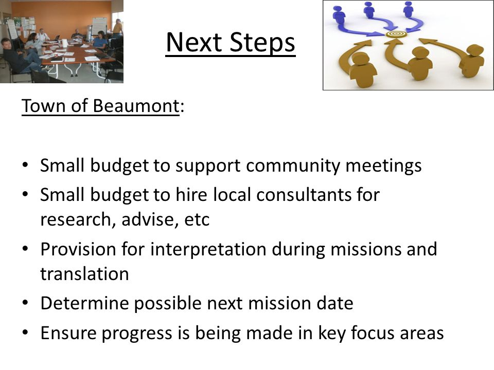 Next Steps Town of Beaumont: Small budget to support community meetings Small budget to hire local consultants for research, advise, etc Provision for interpretation during missions and translation Determine possible next mission date Ensure progress is being made in key focus areas