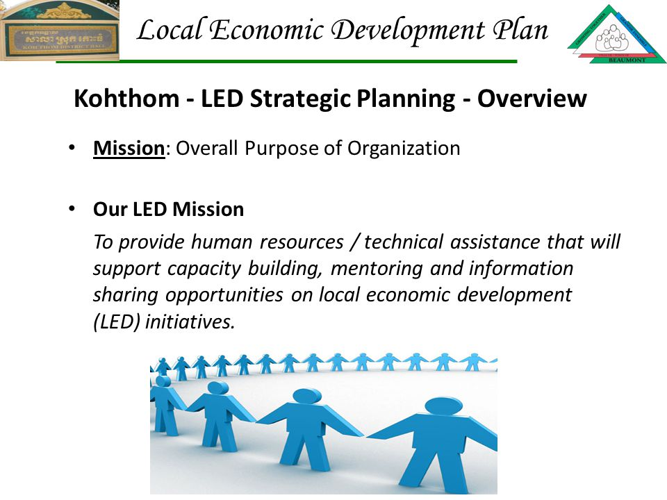 Mission: Overall Purpose of Organization Our LED Mission To provide human resources / technical assistance that will support capacity building, mentoring and information sharing opportunities on local economic development (LED) initiatives.