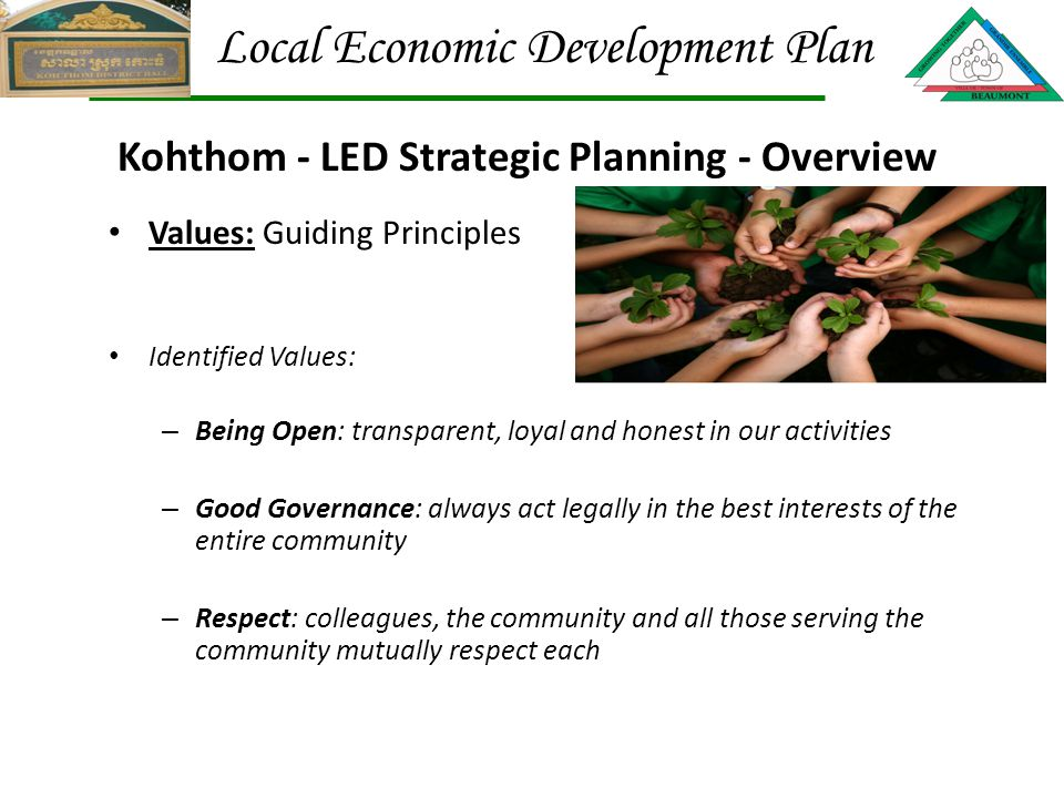 Values: Guiding Principles Identified Values: – Being Open: transparent, loyal and honest in our activities – Good Governance: always act legally in the best interests of the entire community – Respect: colleagues, the community and all those serving the community mutually respect each Kohthom - LED Strategic Planning - Overview Local Economic Development Plan