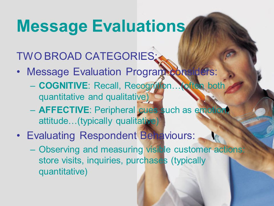 Message Evaluations TWO BROAD CATEGORIES: Message Evaluation Program considers: –COGNITIVE: Recall, Recognition…(often both quantitative and qualitati