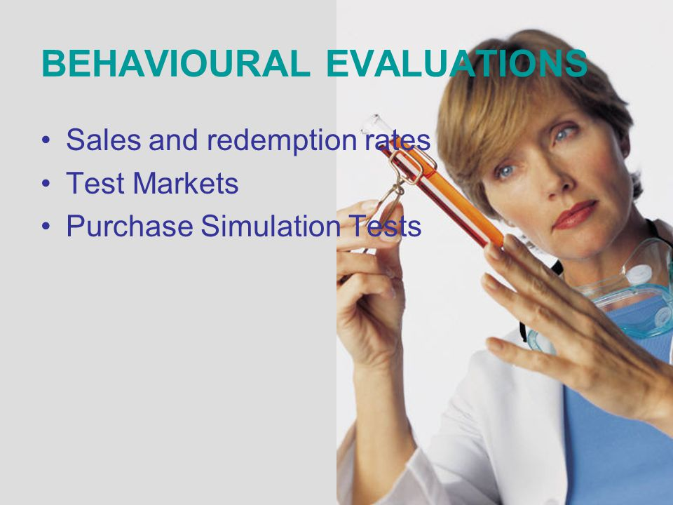 BEHAVIOURAL EVALUATIONS Sales and redemption rates Test Markets Purchase Simulation Tests