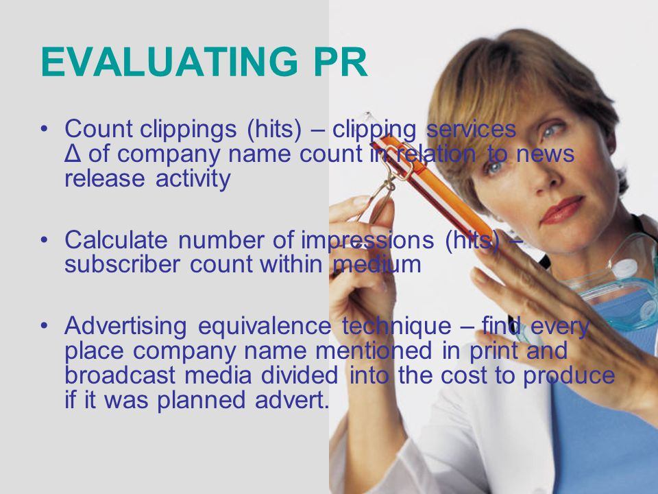 EVALUATING PR Count clippings (hits) – clipping services Δ of company name count in relation to news release activity Calculate number of impressions