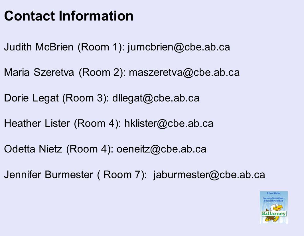 Contact Information Judith McBrien (Room 1): jumcbrien@cbe.ab.ca Maria Szeretva (Room 2): maszeretva@cbe.ab.ca Dorie Legat (Room 3): dllegat@cbe.ab.ca Heather Lister (Room 4): hklister@cbe.ab.ca Odetta Nietz (Room 4): oeneitz@cbe.ab.ca Jennifer Burmester ( Room 7): jaburmester@cbe.ab.ca
