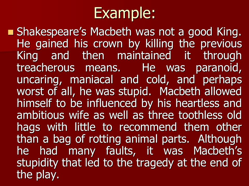 Example: Shakespeare's Macbeth was not a good King. He gained his crown by killing the previous King and then maintained it through treacherous means.