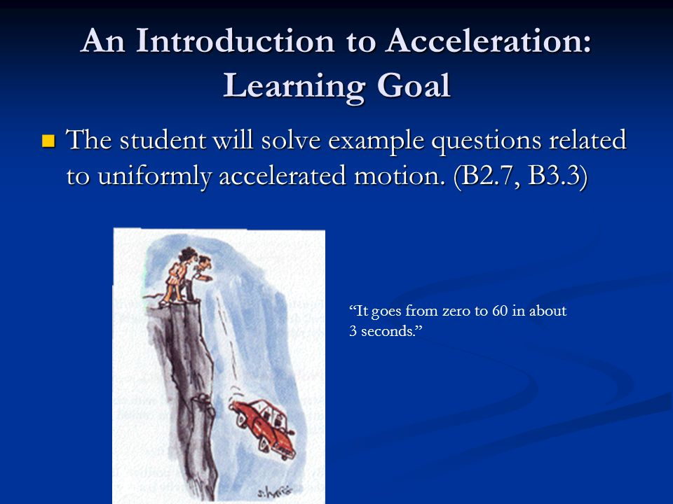 An Introduction to Acceleration: Learning Goal The student will solve example questions related to uniformly accelerated motion.