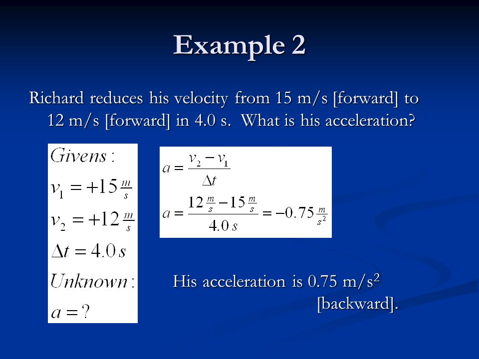 Example 2 Richard reduces his velocity from 15 m/s [forward] to 12 m/s [forward] in 4.0 s.
