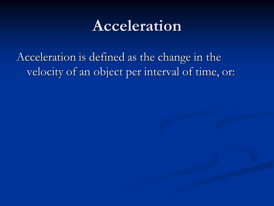 Acceleration Acceleration is defined as the change in the velocity of an object per interval of time, or: