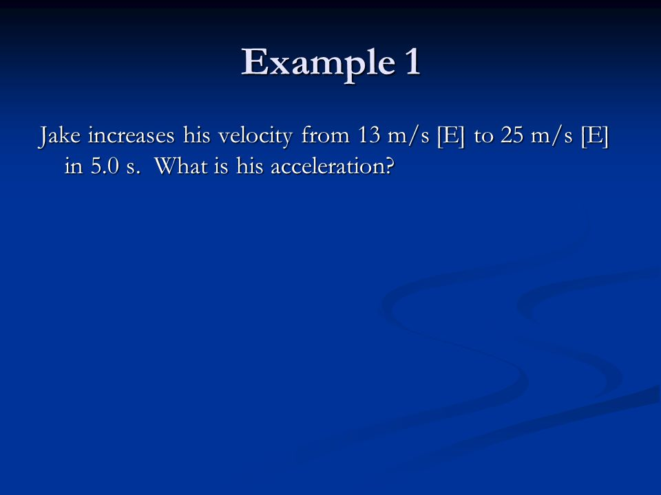 Example 1 Jake increases his velocity from 13 m/s [E] to 25 m/s [E] in 5.0 s.