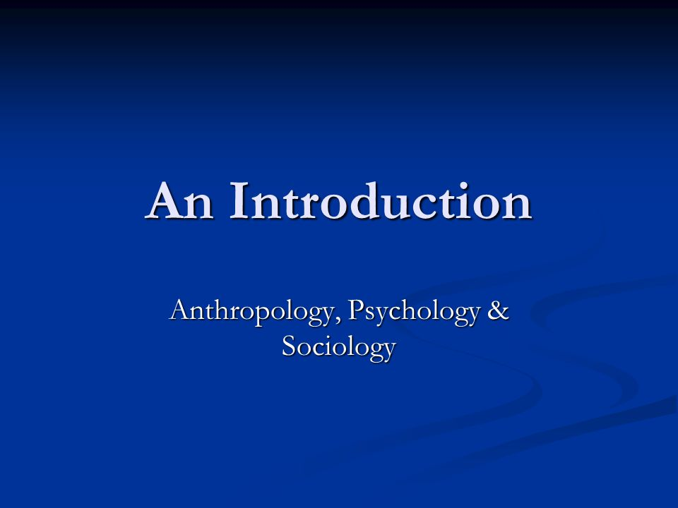 An Introduction Anthropology, Psychology & Sociology